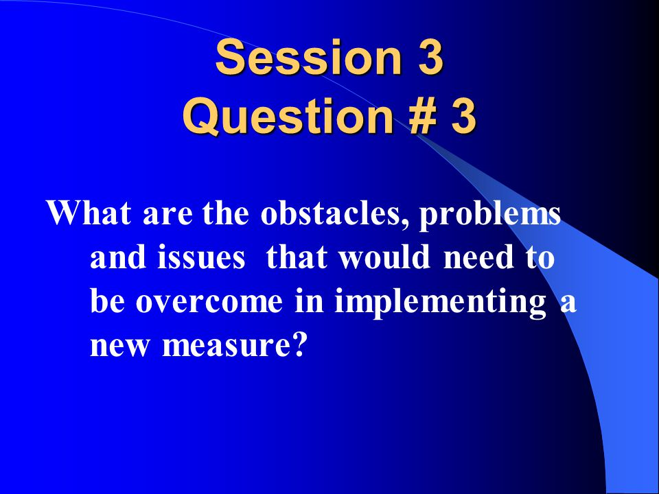 Session 3 Question # 3 What are the obstacles, problems and issues that would need to be overcome in implementing a new measure