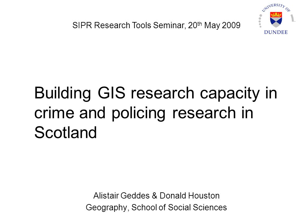 Building GIS research capacity in crime and policing research in Scotland Alistair Geddes & Donald Houston Geography, School of Social Sciences SIPR R