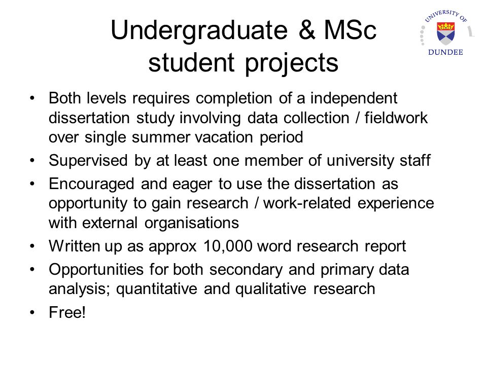 Undergraduate & MSc student projects Both levels requires completion of a independent dissertation study involving data collection / fieldwork over single summer vacation period Supervised by at least one member of university staff Encouraged and eager to use the dissertation as opportunity to gain research / work-related experience with external organisations Written up as approx 10,000 word research report Opportunities for both secondary and primary data analysis; quantitative and qualitative research Free!