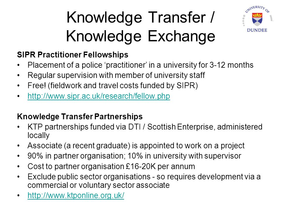 Knowledge Transfer / Knowledge Exchange SIPR Practitioner Fellowships Placement of a police practitioner in a university for 3-12 months Regular super