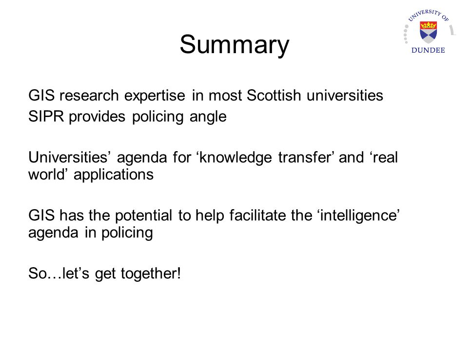 Summary GIS research expertise in most Scottish universities SIPR provides policing angle Universities agenda for knowledge transfer and real world applications GIS has the potential to help facilitate the intelligence agenda in policing So…lets get together!