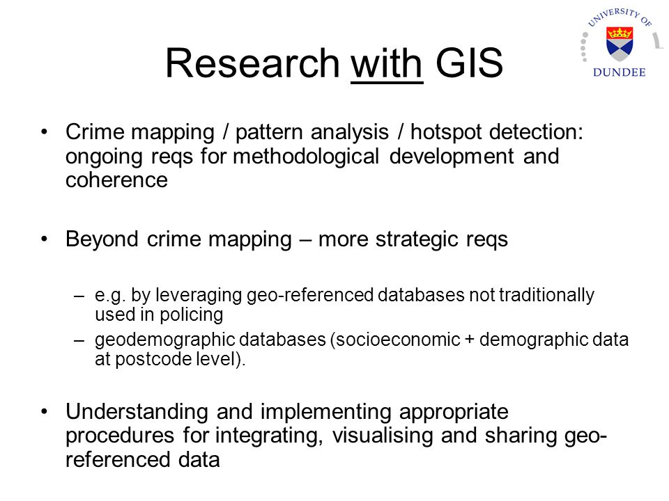 Research with GIS Crime mapping / pattern analysis / hotspot detection: ongoing reqs for methodological development and coherence Beyond crime mapping