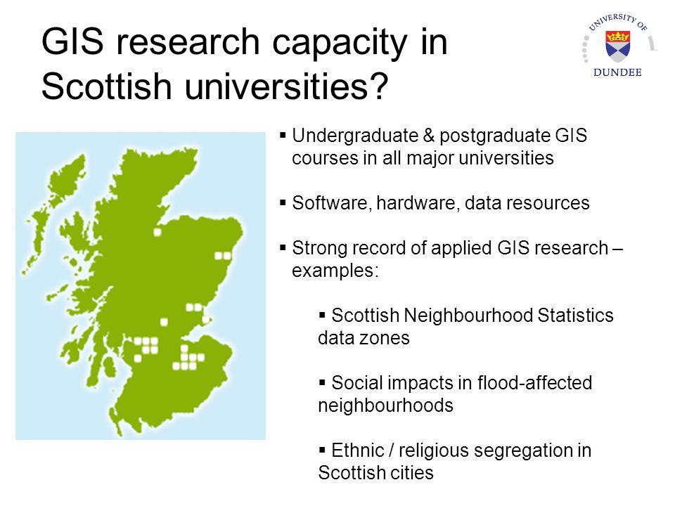 GIS research capacity in Scottish universities? Undergraduate & postgraduate GIS courses in all major universities Software, hardware, data resources