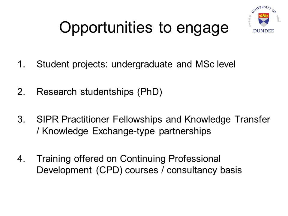 Opportunities to engage 1.Student projects: undergraduate and MSc level 2.Research studentships (PhD) 3.SIPR Practitioner Fellowships and Knowledge Transfer / Knowledge Exchange-type partnerships 4.Training offered on Continuing Professional Development (CPD) courses / consultancy basis