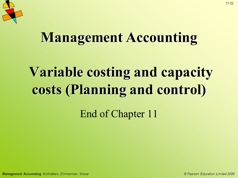 © Pearson Education Limited 2008 11-32 Management Accounting McWatters, Zimmerman, Morse Management Accounting Variable costing and capacity costs (Planning and control) End of Chapter 11