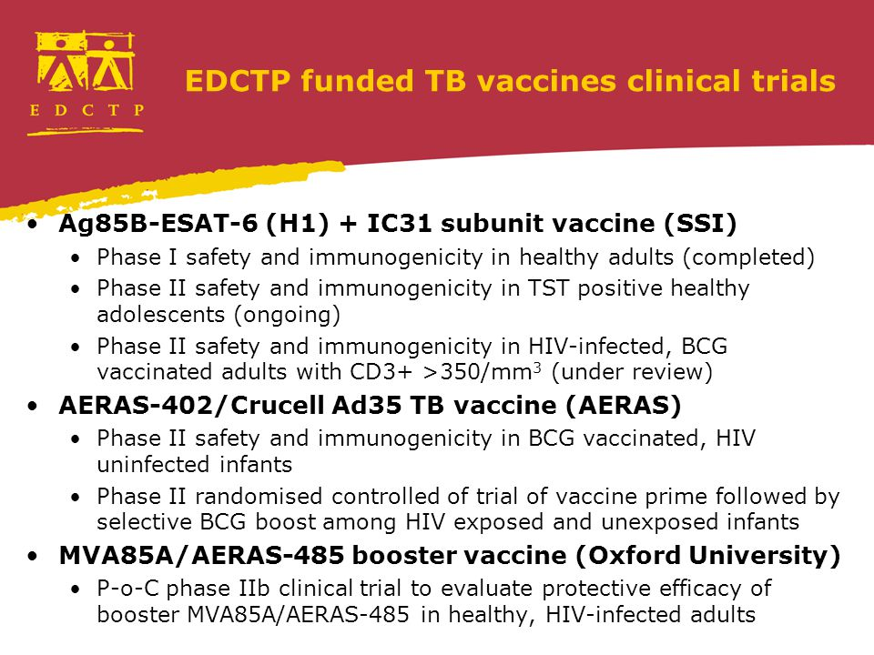 EDCTP funded TB vaccines clinical trials Ag85B-ESAT-6 (H1) + IC31 subunit vaccine (SSI) Phase I safety and immunogenicity in healthy adults (completed) Phase II safety and immunogenicity in TST positive healthy adolescents (ongoing) Phase II safety and immunogenicity in HIV-infected, BCG vaccinated adults with CD3+ >350/mm 3 (under review) AERAS-402/Crucell Ad35 TB vaccine (AERAS) Phase II safety and immunogenicity in BCG vaccinated, HIV uninfected infants Phase II randomised controlled of trial of vaccine prime followed by selective BCG boost among HIV exposed and unexposed infants MVA85A/AERAS-485 booster vaccine (Oxford University) P-o-C phase IIb clinical trial to evaluate protective efficacy of booster MVA85A/AERAS-485 in healthy, HIV-infected adults