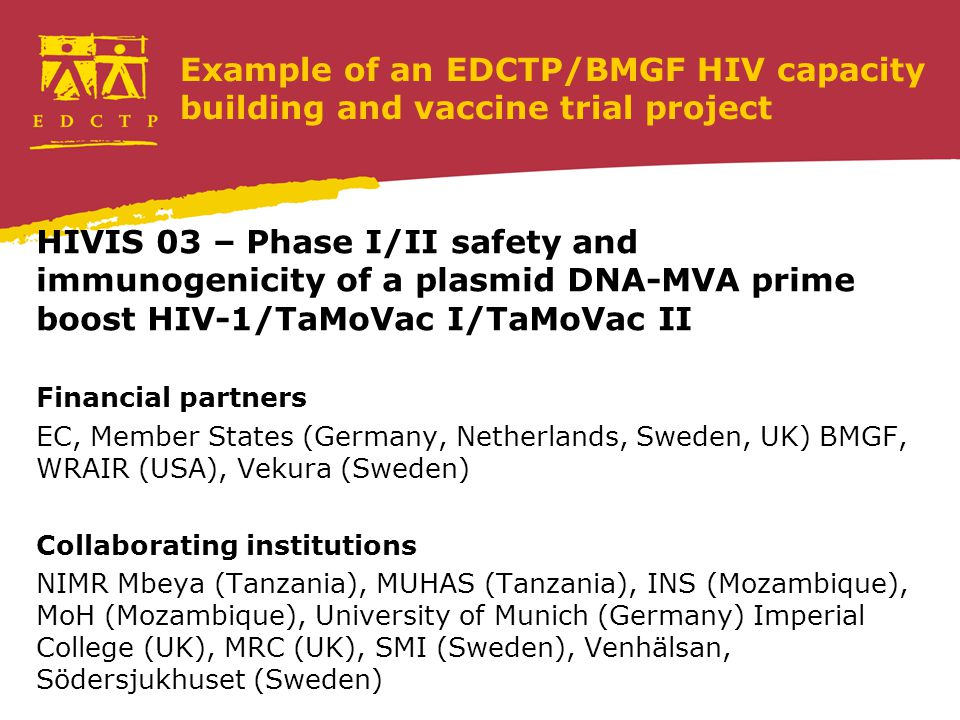 Example of an EDCTP/BMGF HIV capacity building and vaccine trial project HIVIS 03 – Phase I/II safety and immunogenicity of a plasmid DNA-MVA prime boost HIV-1/TaMoVac I/TaMoVac II Financial partners EC, Member States (Germany, Netherlands, Sweden, UK) BMGF, WRAIR (USA), Vekura (Sweden) Collaborating institutions NIMR Mbeya (Tanzania), MUHAS (Tanzania), INS (Mozambique), MoH (Mozambique), University of Munich (Germany) Imperial College (UK), MRC (UK), SMI (Sweden), Venhälsan, Södersjukhuset (Sweden)