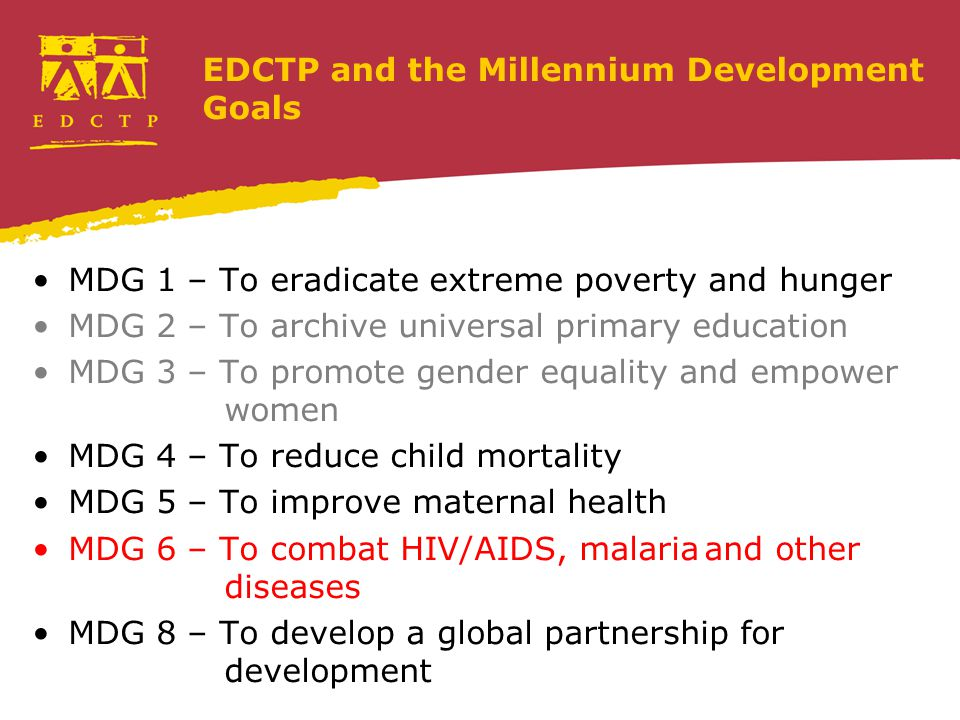 EDCTP and the Millennium Development Goals MDG 1 – To eradicate extreme poverty and hunger MDG 2 – To archive universal primary education MDG 3 – To promote gender equality and empower women MDG 4 – To reduce child mortality MDG 5 – To improve maternal health MDG 6 – To combat HIV/AIDS, malariaand other diseases MDG 8 – To develop a global partnership for development