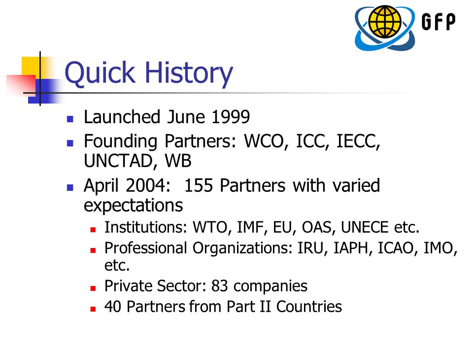 Quick History Launched June 1999 Founding Partners: WCO, ICC, IECC, UNCTAD, WB April 2004: 155 Partners with varied expectations Institutions: WTO, IMF, EU, OAS, UNECE etc.