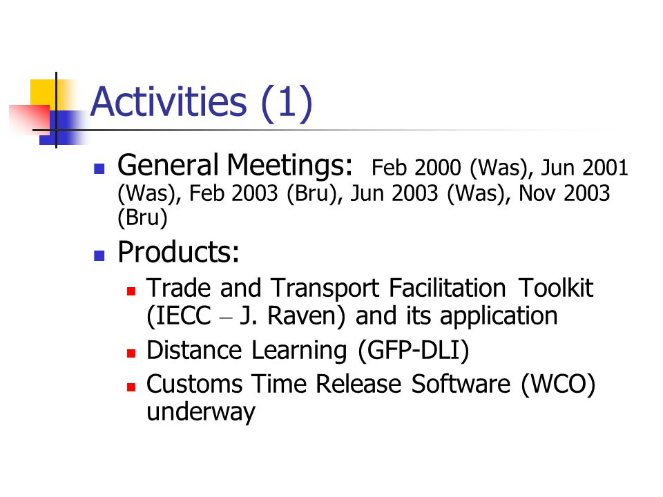 Activities (1) General Meetings: Feb 2000 (Was), Jun 2001 (Was), Feb 2003 (Bru), Jun 2003 (Was), Nov 2003 (Bru) Products: Trade and Transport Facilitation Toolkit (IECC – J.