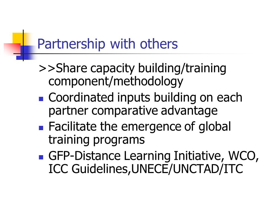 Partnership with others >>Share capacity building/training component/methodology Coordinated inputs building on each partner comparative advantage Facilitate the emergence of global training programs GFP-Distance Learning Initiative, WCO, ICC Guidelines,UNECE/UNCTAD/ITC
