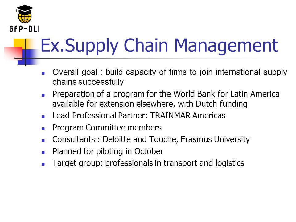 Ex.Supply Chain Management Overall goal : build capacity of firms to join international supply chains successfully Preparation of a program for the World Bank for Latin America available for extension elsewhere, with Dutch funding Lead Professional Partner: TRAINMAR Americas Program Committee members Consultants : Deloitte and Touche, Erasmus University Planned for piloting in October Target group: professionals in transport and logistics