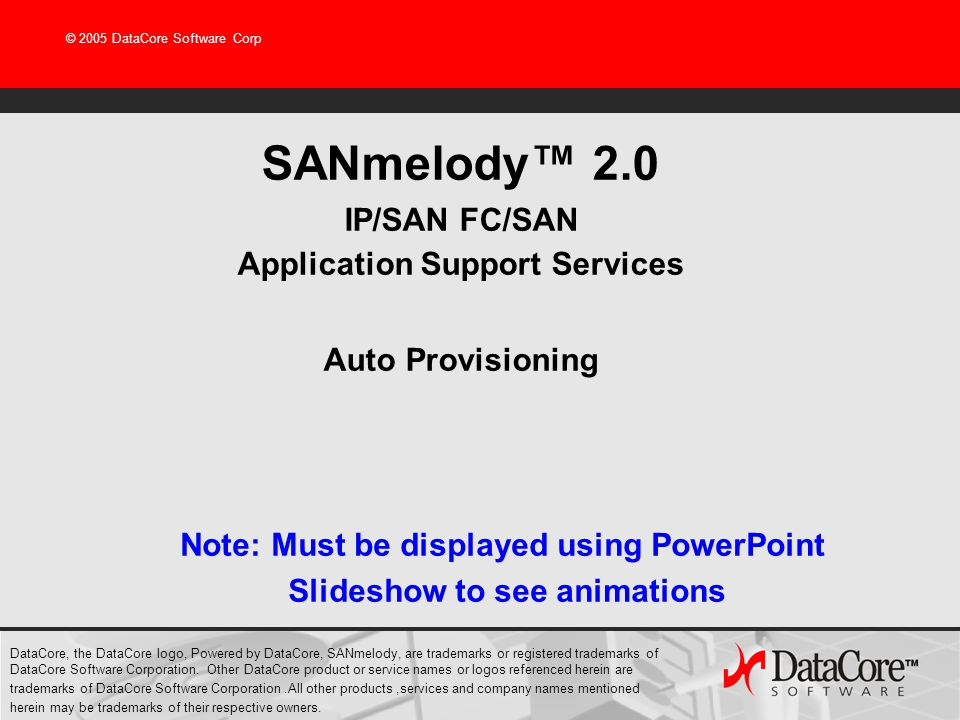 © 2005 DataCore Software Corp SANmelody 2.0 IP/SAN FC/SAN Application Support Services Auto Provisioning DataCore, the DataCore logo, Powered by DataC