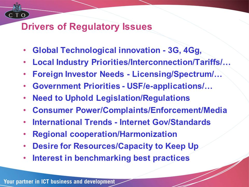 Drivers of Regulatory Issues Global Technological innovation - 3G, 4Gg, Local Industry Priorities/Interconnection/Tariffs/… Foreign Investor Needs - Licensing/Spectrum/… Government Priorities - USF/e-applications/… Need to Uphold Legislation/Regulations Consumer Power/Complaints/Enforcement/Media International Trends - Internet Gov/Standards Regional cooperation/Harmonization Desire for Resources/Capacity to Keep Up Interest in benchmarking best practices