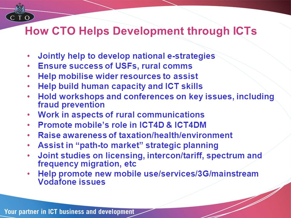 How CTO Helps Development through ICTs Jointly help to develop national e-strategies Ensure success of USFs, rural comms Help mobilise wider resources to assist Help build human capacity and ICT skills Hold workshops and conferences on key issues, including fraud prevention Work in aspects of rural communications Promote mobiles role in ICT4D & ICT4DM Raise awareness of taxation/health/environment Assist in path-to market strategic planning Joint studies on licensing, intercon/tariff, spectrum and frequency migration, etc Help promote new mobile use/services/3G/mainstream Vodafone issues