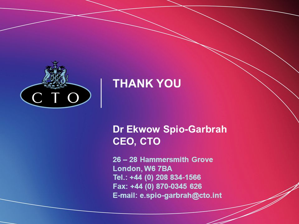 THANK YOU Dr Ekwow Spio-Garbrah CEO, CTO 26 – 28 Hammersmith Grove London, W6 7BA Tel.: +44 (0) 208 834-1566 Fax: +44 (0) 870-0345 626 E-mail: e.spio-garbrah@cto.int