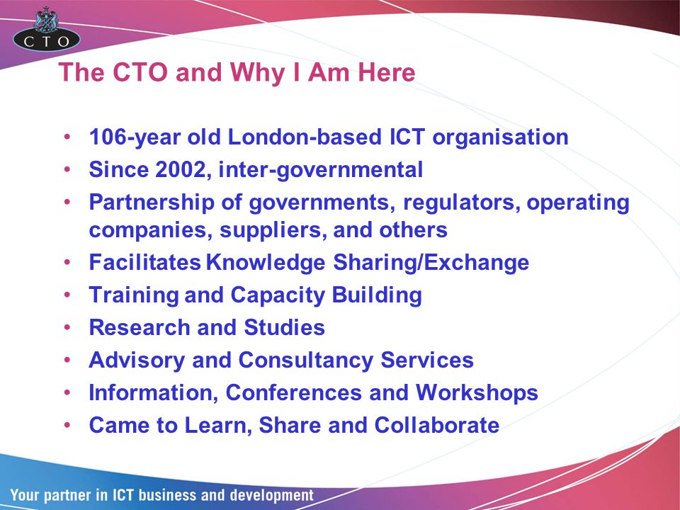The CTO and Why I Am Here 106-year old London-based ICT organisation Since 2002, inter-governmental Partnership of governments, regulators, operating companies, suppliers, and others Facilitates Knowledge Sharing/Exchange Training and Capacity Building Research and Studies Advisory and Consultancy Services Information, Conferences and Workshops Came to Learn, Share and Collaborate