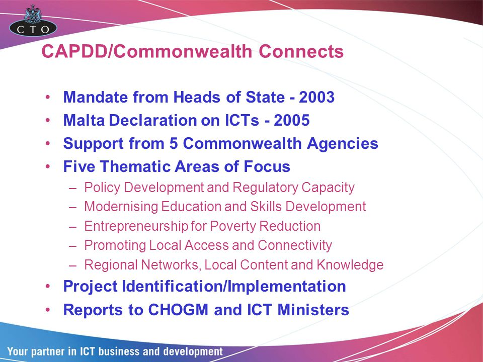 CAPDD/Commonwealth Connects Mandate from Heads of State - 2003 Malta Declaration on ICTs - 2005 Support from 5 Commonwealth Agencies Five Thematic Areas of Focus –Policy Development and Regulatory Capacity –Modernising Education and Skills Development –Entrepreneurship for Poverty Reduction –Promoting Local Access and Connectivity –Regional Networks, Local Content and Knowledge Project Identification/Implementation Reports to CHOGM and ICT Ministers