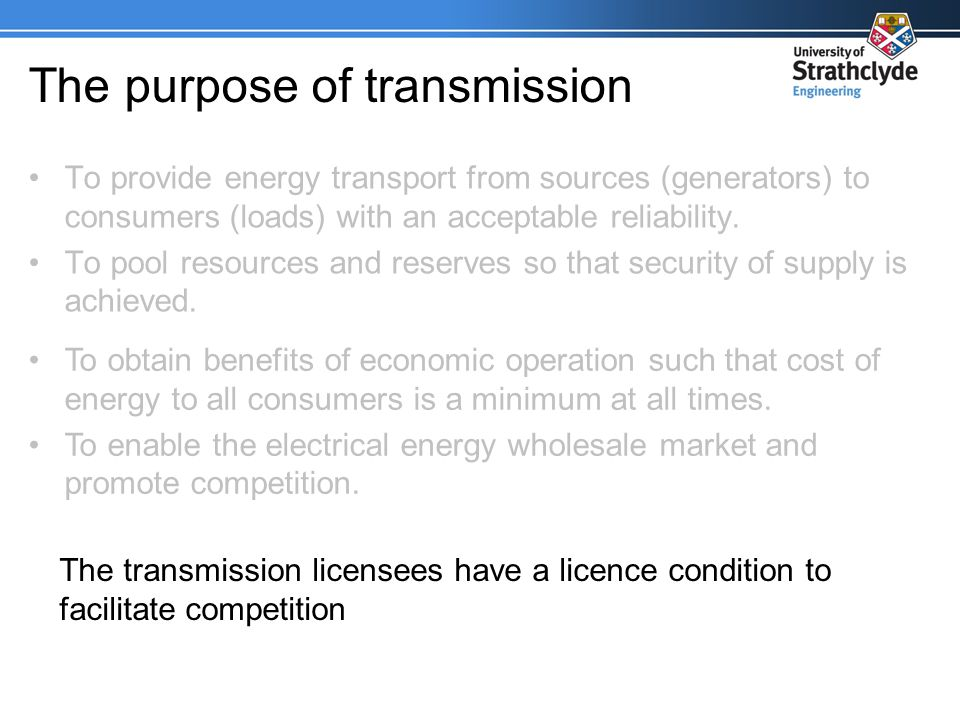 The purpose of transmission To provide energy transport from sources (generators) to consumers (loads) with an acceptable reliability.