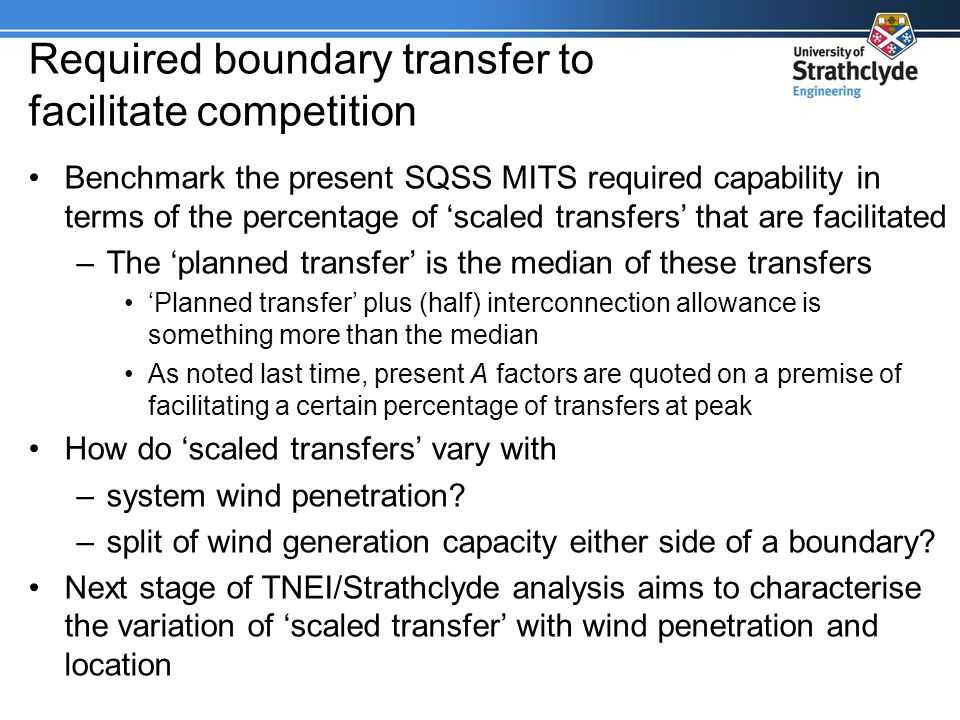 Required boundary transfer to facilitate competition Benchmark the present SQSS MITS required capability in terms of the percentage of scaled transfers that are facilitated –The planned transfer is the median of these transfers Planned transfer plus (half) interconnection allowance is something more than the median As noted last time, present A factors are quoted on a premise of facilitating a certain percentage of transfers at peak How do scaled transfers vary with –system wind penetration.