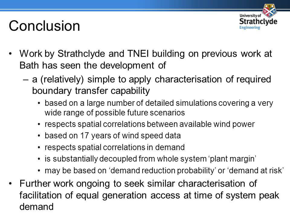 Conclusion Work by Strathclyde and TNEI building on previous work at Bath has seen the development of –a (relatively) simple to apply characterisation of required boundary transfer capability based on a large number of detailed simulations covering a very wide range of possible future scenarios respects spatial correlations between available wind power based on 17 years of wind speed data respects spatial correlations in demand is substantially decoupled from whole system plant margin may be based on demand reduction probability or demand at risk Further work ongoing to seek similar characterisation of facilitation of equal generation access at time of system peak demand