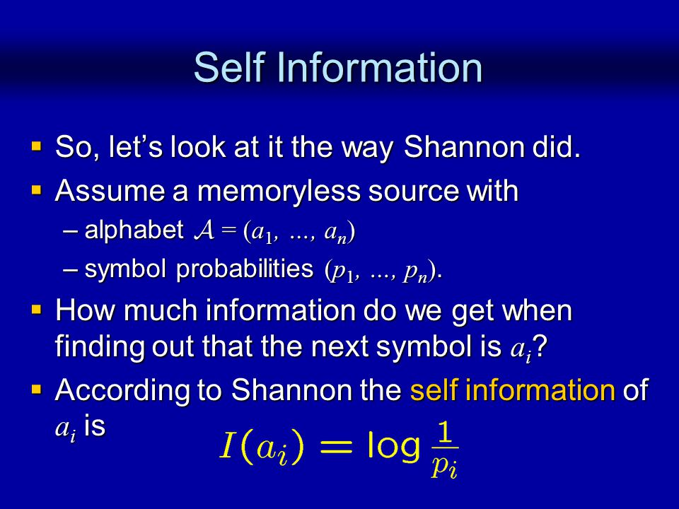 Self Information So, lets look at it the way Shannon did.