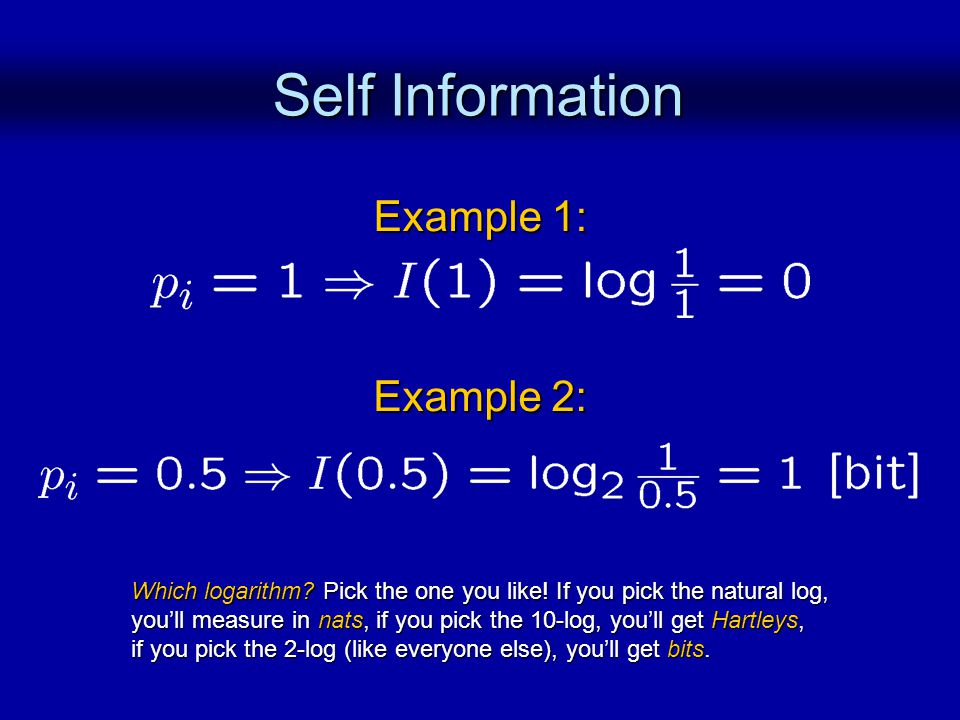 Self Information Example 1: Example 2: Which logarithm? Pick the one you like! If you pick the natural log, youll measure in nats, if you pick the 10-