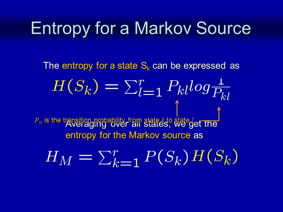 Entropy for a Markov Source The entropy for a state S k can be expressed as Averaging over all states, we get the entropy for the Markov source as P kl is the transition probability from state k to state l.