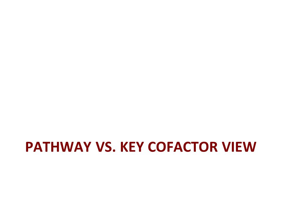 PATHWAY VS. KEY COFACTOR VIEW