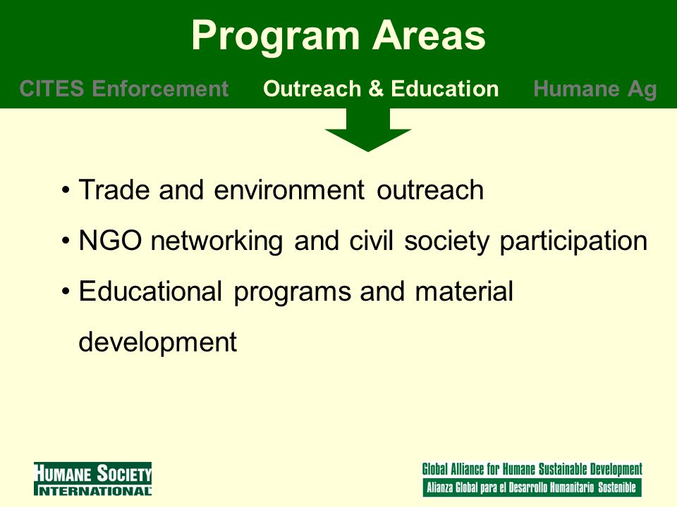 Trade and environment outreach NGO networking and civil society participation Educational programs and material development Program Areas CITES EnforcementOutreach & EducationHumane Ag