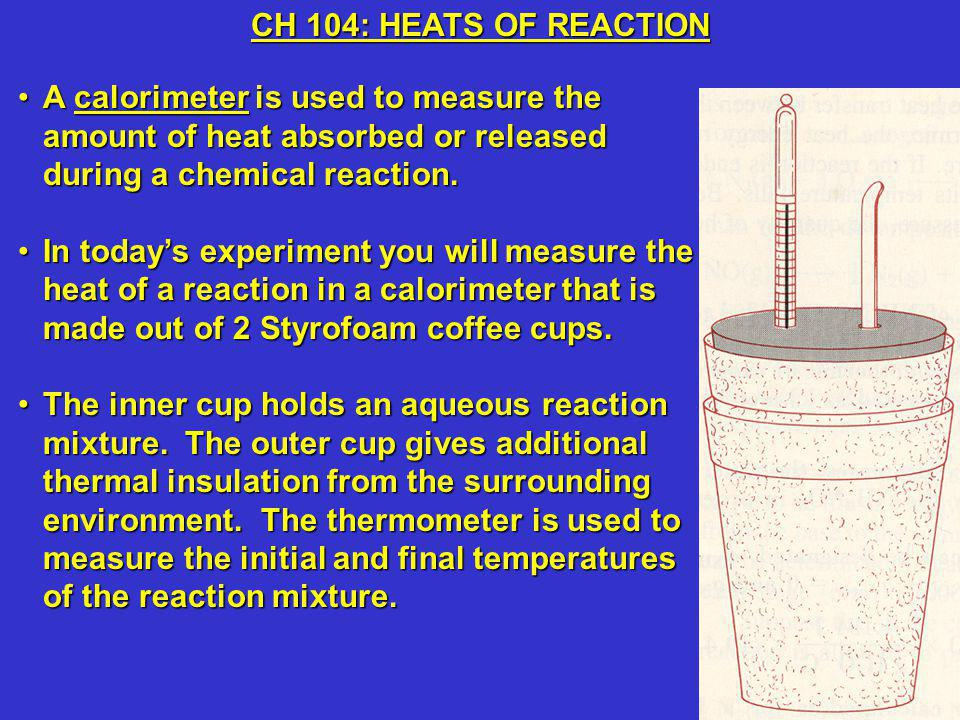 A calorimeter is used to measure the amount of heat absorbed or released during a chemical reaction.A calorimeter is used to measure the amount of heat absorbed or released during a chemical reaction.