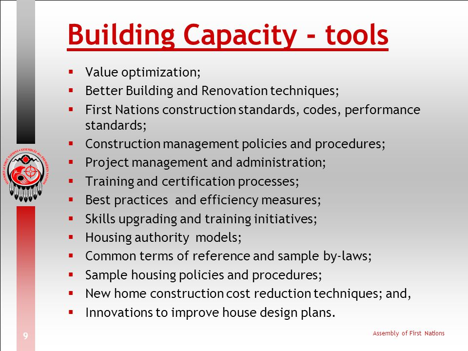 Assembly of First Nations 9 Building Capacity - tools Value optimization; Better Building and Renovation techniques; First Nations construction standa