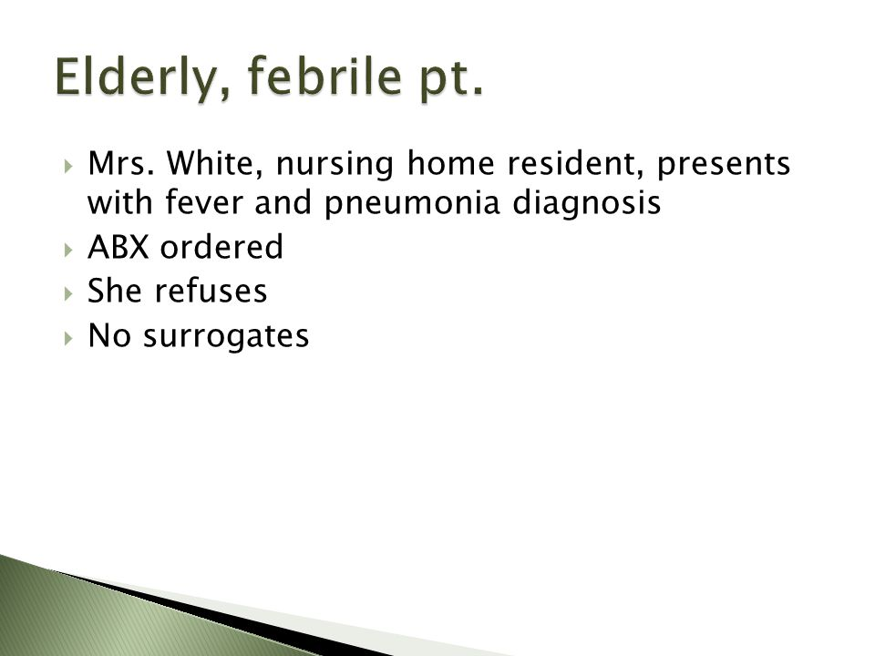 Mrs. White, nursing home resident, presents with fever and pneumonia diagnosis ABX ordered She refuses No surrogates