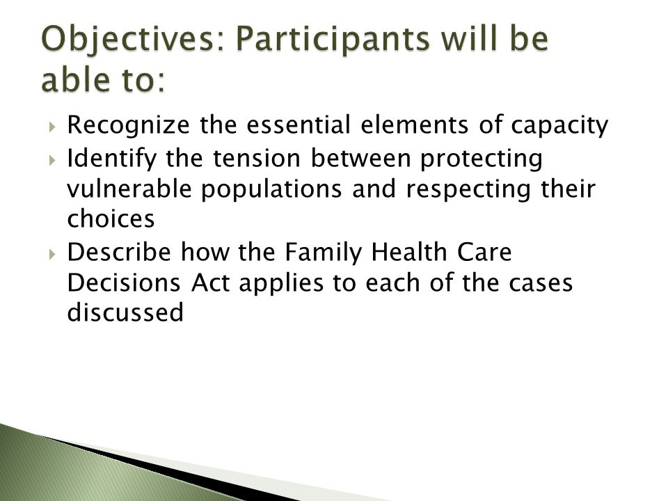 Recognize the essential elements of capacity Identify the tension between protecting vulnerable populations and respecting their choices Describe how the Family Health Care Decisions Act applies to each of the cases discussed