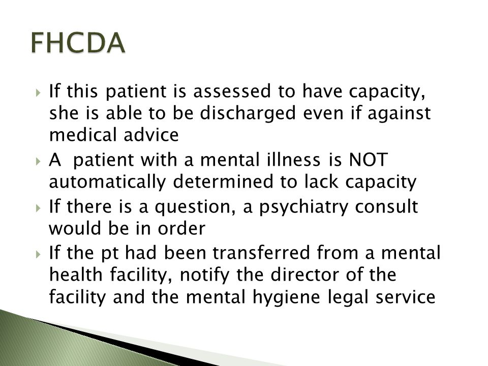 If this patient is assessed to have capacity, she is able to be discharged even if against medical advice A patient with a mental illness is NOT automatically determined to lack capacity If there is a question, a psychiatry consult would be in order If the pt had been transferred from a mental health facility, notify the director of the facility and the mental hygiene legal service