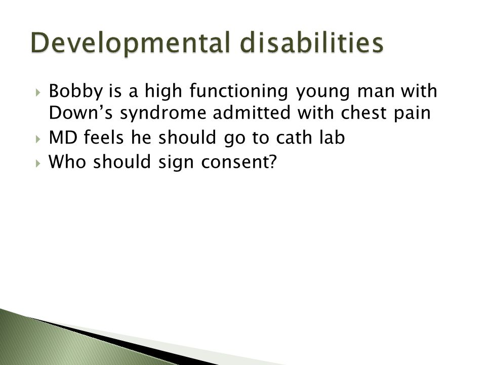 Bobby is a high functioning young man with Downs syndrome admitted with chest pain MD feels he should go to cath lab Who should sign consent?