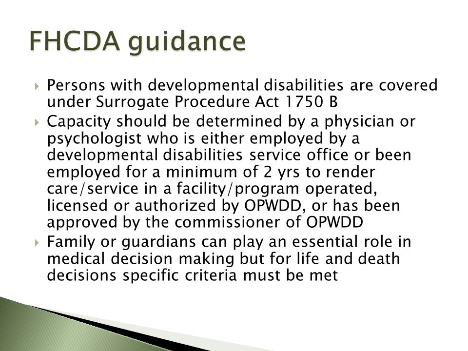 Persons with developmental disabilities are covered under Surrogate Procedure Act 1750 B Capacity should be determined by a physician or psychologist who is either employed by a developmental disabilities service office or been employed for a minimum of 2 yrs to render care/service in a facility/program operated, licensed or authorized by OPWDD, or has been approved by the commissioner of OPWDD Family or guardians can play an essential role in medical decision making but for life and death decisions specific criteria must be met