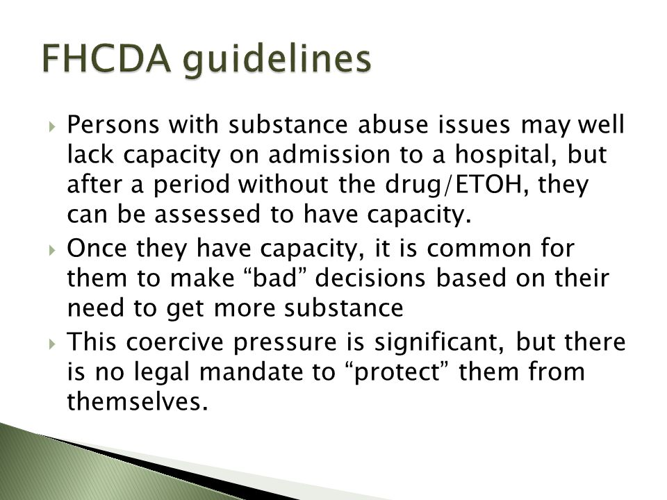 Persons with substance abuse issues may well lack capacity on admission to a hospital, but after a period without the drug/ETOH, they can be assessed to have capacity.