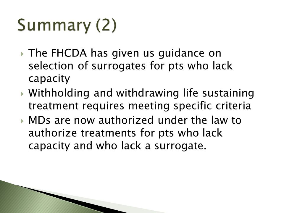 The FHCDA has given us guidance on selection of surrogates for pts who lack capacity Withholding and withdrawing life sustaining treatment requires meeting specific criteria MDs are now authorized under the law to authorize treatments for pts who lack capacity and who lack a surrogate.