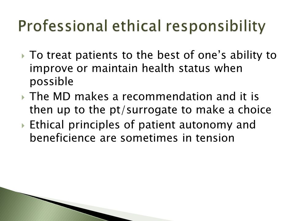 To treat patients to the best of ones ability to improve or maintain health status when possible The MD makes a recommendation and it is then up to the pt/surrogate to make a choice Ethical principles of patient autonomy and beneficience are sometimes in tension