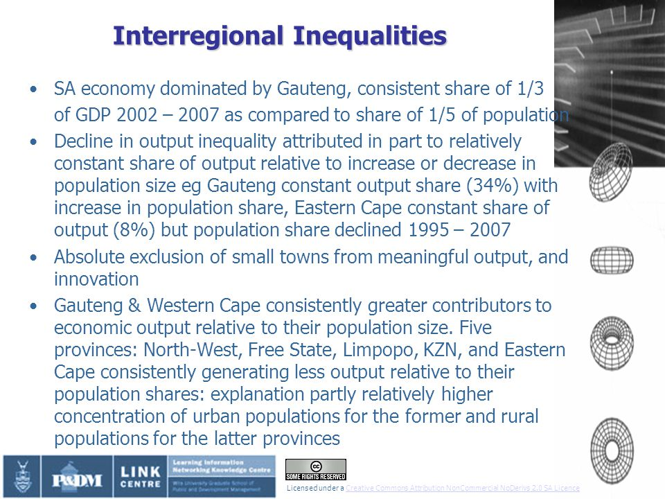 Interregional Inequalities SA economy dominated by Gauteng, consistent share of 1/3 of GDP 2002 – 2007 as compared to share of 1/5 of population Decline in output inequality attributed in part to relatively constant share of output relative to increase or decrease in population size eg Gauteng constant output share (34%) with increase in population share, Eastern Cape constant share of output (8%) but population share declined 1995 – 2007 Absolute exclusion of small towns from meaningful output, and innovation Gauteng & Western Cape consistently greater contributors to economic output relative to their population size.