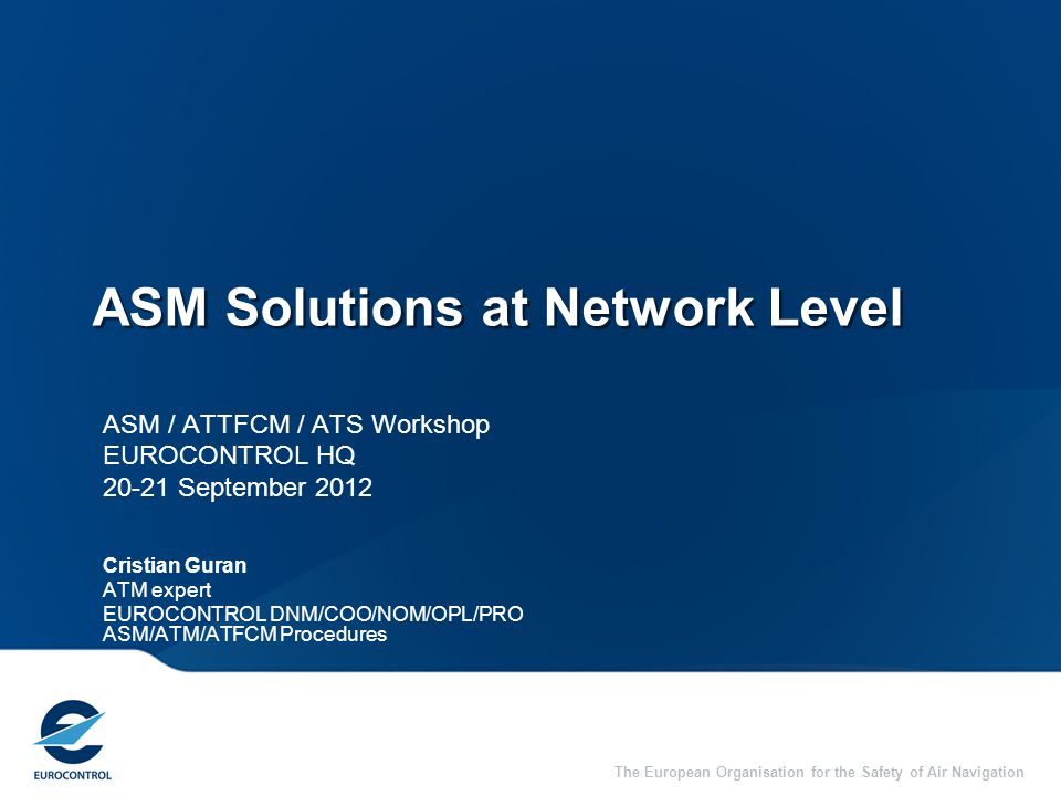The European Organisation for the Safety of Air Navigation ASM Solutions at Network Level ASM / ATTFCM / ATS Workshop EUROCONTROL HQ 20-21 September 2012 Cristian Guran ATM expert EUROCONTROL DNM/COO/NOM/OPL/PRO ASM/ATM/ATFCM Procedures