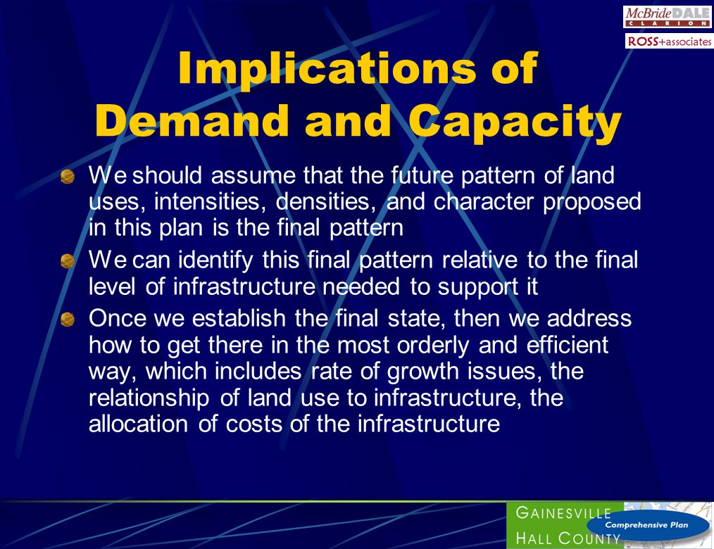 Implications of Demand and Capacity We should assume that the future pattern of land uses, intensities, densities, and character proposed in this plan is the final pattern We can identify this final pattern relative to the final level of infrastructure needed to support it Once we establish the final state, then we address how to get there in the most orderly and efficient way, which includes rate of growth issues, the relationship of land use to infrastructure, the allocation of costs of the infrastructure