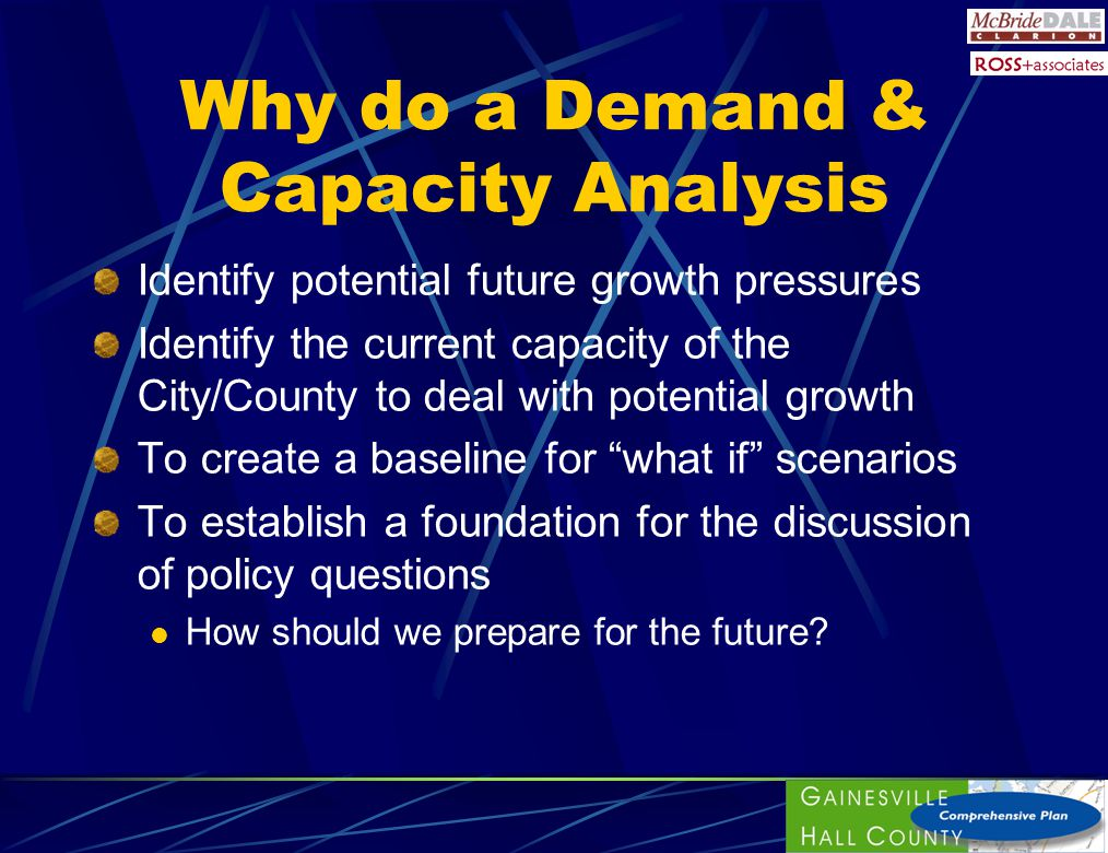 Why do a Demand & Capacity Analysis Identify potential future growth pressures Identify the current capacity of the City/County to deal with potential