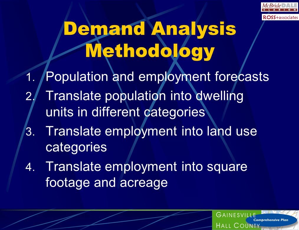 Demand Analysis Methodology 1. Population and employment forecasts 2. Translate population into dwelling units in different categories 3. Translate em