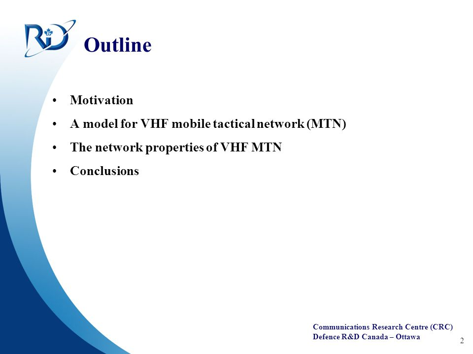 Communications Research Centre (CRC) Defence R&D Canada – Ottawa 2 Outline Motivation A model for VHF mobile tactical network (MTN) The network properties of VHF MTN Conclusions