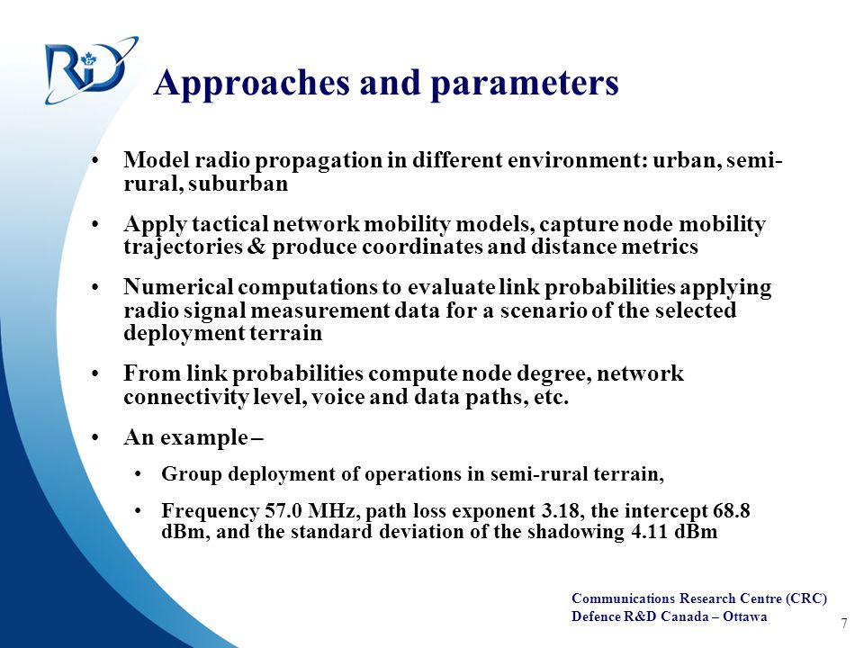 Communications Research Centre (CRC) Defence R&D Canada – Ottawa 7 Approaches and parameters Model radio propagation in different environment: urban, semi- rural, suburban Apply tactical network mobility models, capture node mobility trajectories & produce coordinates and distance metrics Numerical computations to evaluate link probabilities applying radio signal measurement data for a scenario of the selected deployment terrain From link probabilities compute node degree, network connectivity level, voice and data paths, etc.