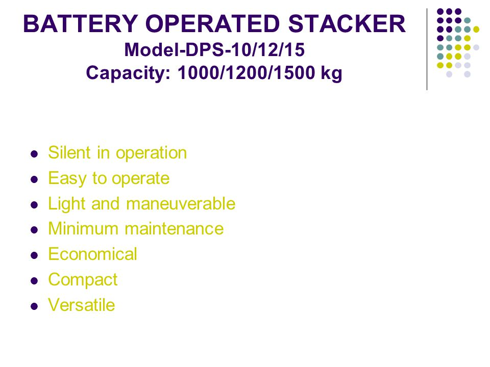 BATTERY OPERATED STACKER Model-DPS-10/12/15 Capacity: 1000/1200/1500 kg Silent in operation Easy to operate Light and maneuverable Minimum maintenance Economical Compact Versatile