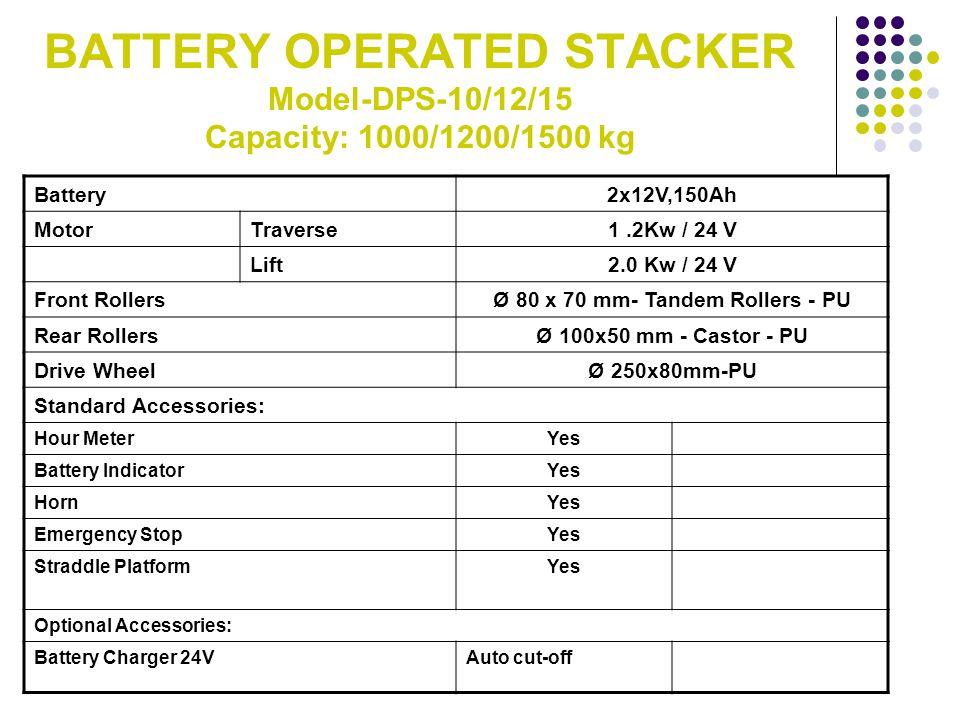 BATTERY OPERATED STACKER Model-DPS-10/12/15 Capacity: 1000/1200/1500 kg Battery2x12V,150Ah Motor Traverse1.2Kw / 24 V Lift2.0 Kw / 24 V Front RollersØ