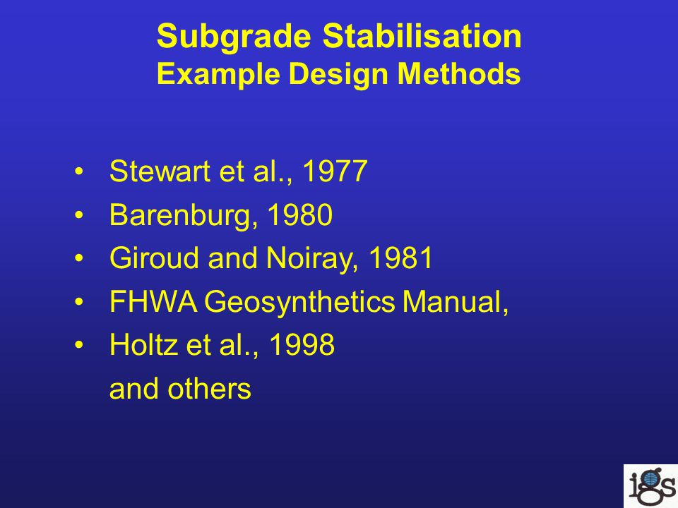 Stewart et al., 1977 Barenburg, 1980 Giroud and Noiray, 1981 FHWA Geosynthetics Manual, Holtz et al., 1998 and others Subgrade Stabilisation Example Design Methods